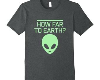 Alien Top - Alien Tee Shirt - Funny Alien Shirt - Alien Gift Idea - Outer Space Shirt - How Far To Earth?