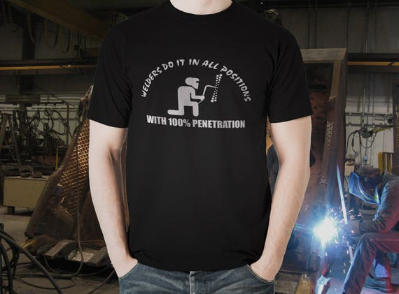 Welders do it in all positions with 100% penetration funny Tshirt with multiple variations for welders