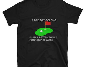 A Bad Day Golfing Is Still Better Than A Good Day At Work'' Golf T-Shirt