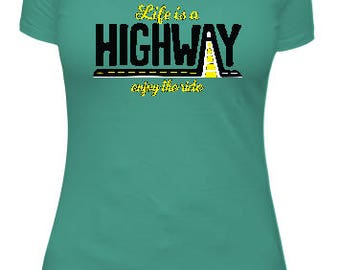 Life is a Highway, enjoy the ride shirt, tee, t-shirt, tshirt, t shirt, funny ladies shirt, humurous, custom design