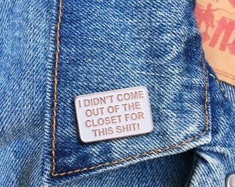 I Didn't Come Out of the Closet for this Shit!, Soft Enamel Pin, Jewelry, Art, Artist, Gift (PIN85)