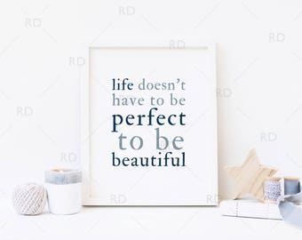 Life doesn't have to be perfect to be beautiful - PRINTABLE Wall Art / Quote Wall Art / Life Quote Wall Print / Home Decor / 8x10 AND 11x14