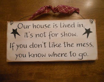Our house is lived in it's not for show  If you don't like the mess, you know where to go    Wood Sign
