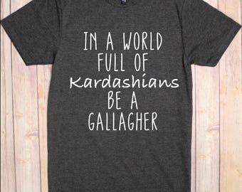 Shameless TV Shirt, Shameless TV Show, Shameless, Gallagher Shirt, In A World Full of Kardashians Be A Gallagher
