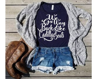 We go way back like Cadillac Seats-Country girl-Country Muscle Tanks-Country Concert- Southern Girl-Country music-Women's Muscle Tanks