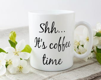 Shh It's Coffee Time | Sarcastic Coffee Mug For The Coffee lover