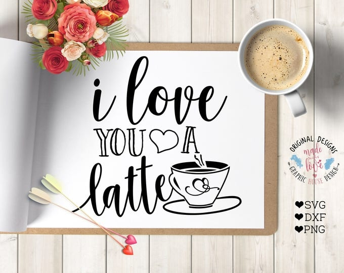 I Love You a Latte Cut File and Coffee Printable in SVG, DXF, PNG, Latte Quote, Latte Printable, Love Cut File, Love Printable, Valentine's