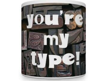 You're My Type Mug. Romantic Mug. Valentine's Mug. Mug For Type Setter.
