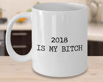 New Year Mug - New Year Gift 2018 Is My Bitch Coffee Mug New Year's Eve Resolution Ceramic Tea Cup Funny Mug - Hilarious Gifts for Coworker