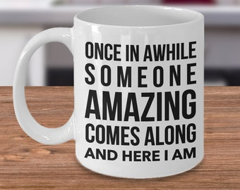 Sarcastic Coffee Mugs - Funny Mugs for Work - Mugs with Quote - Once in A While Someone Amazing Comes Along And Here I Am Ceramic Coffee Cup