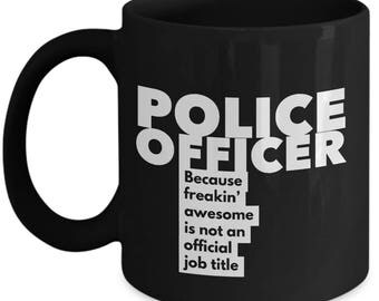 Police Officer because freakin' awesome is not an official job title - Unique Gift Black Coffee Mug
