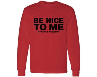 Be Nice To Me My Wife Is Pregnant New Dad Long Sleeve T shirt Tops Shirt Fathers Day Gift Baby Shower Gift