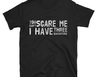 You Can't Scare Me I have Three 3 daughters T-Shirt Dad of daughters father of three Gift from daughters mom daughter gift dad of girls