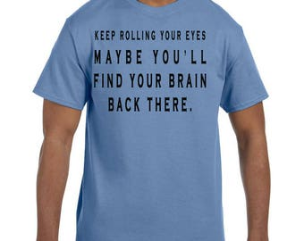Funny Humor Tshirt Keep Rolling Your Eyes Maybe You Will Find Your Brain model xx50033mxx