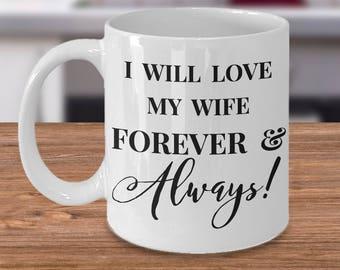 "Gift for HIM! 11 or 15 oz  Mug ""I Will Love My Wife Forever & Always!"" Ceramic Mug / Tea Cup"