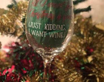 All I Want for Christmas is You... Just Kidding, I Want Wine- Wine Glass