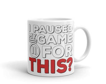 I Paused My Game For THIS? - Gamer Mug - Great Gift for Gamers