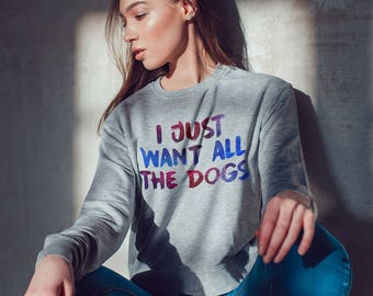 I just want all the dogs sweatshirt, unisex sweatshirt, women sweatshirt ladies, dog lover sweatshirt, dog lover gifts, slogan sweatshirt