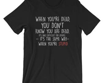 When You're Dead You Don't Know T-shirt Sarcastic Tee