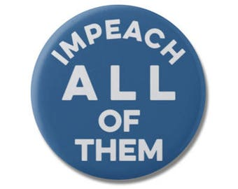 "Impeach All Of Them 1.25"" or 2.25"" Pinback Pin Button, President Anti Trump not my president, Donald Trump Protest Political Anti Republican"