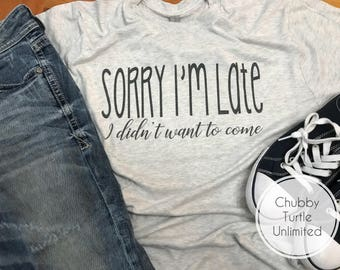 Sorry I'm Late Tee, I Didn't Want to Come (boutique t-shirt, tee)