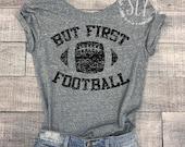 But First Football - Football Shirt - Football TShirt - Football Tee - Game Shirt - Sports Tee