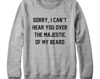 Sorry, I Can't Hear You Over The Majestic Of My Beard Shirt Cool Funny Shirt Tumblr Sweatshirt Oversized Jumper Sweater Women Sweatshirt Men