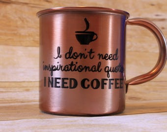 Copper mug, Funny coffee mug, I dont need insperational quotes, I NEED COFFEE, Sassy mug, Coffee lover gift, Custom Coffee cup, Snarky mug