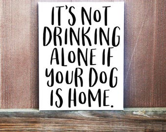 Dog Sign, Dog Quote, Pet Sign, It's Not Drinking Alone If Your Dog Is Home Quote, Canvas Quote, Christmas Gift, Pet Owner Gift, Dog Wall Art
