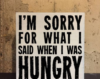 """I'm Sorry for What I Said When I Was Hungry Wood Sign ~ Weathered Wood ~ 6"""" & 8"""" - Handcrafted, ink transfer, vintage, panel, block, hangry"""