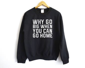 Why Go Big Sweater - Funny Anti-Social Sweater - Funny Lonely Sweater - Go Big Or Go Home Sweater - Anti-Social - Party Shirt - Trendy Shirt