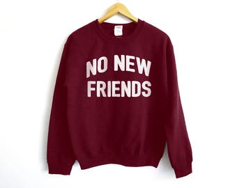 No New Friends Sweatshirt - Funny Anti-Social Shirt - Funny Lonely Shirt - Sarcasm Shirt - Funny Shirt - Funny Anti Social Shirt - Sarcasm