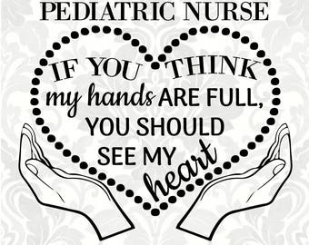 I'm a Pediatric Nurse; If you think my hands are full, you should see my heart (SVG, PDF, Digital File Vector Graphic)