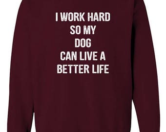 I Work Hard So My Dog Can Live A Better Life Funny Pet Humor Unisex Crew Neck Sweatshirt