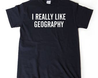 I Really Like Geography T-shirt Funny College Humor T-shirt Geography Gift Tee Shirt