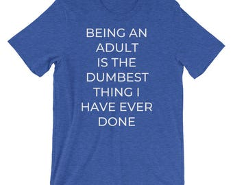 Being An Adult Is The Dumbest Thing I Have Ever Done T-Shirt, Funny Tee, Funny T-Shirt
