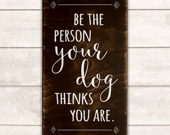 Funny Dog Sign; Funny Pet Gift; Dog Wood Sign; Dog Mom; Dog Dad; Dog Decor; Dog Life; Be the Person Your Dog Thinks You Are Wood Sign