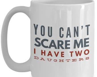 You Can't Scare Me, I Have Two Daughters Funny Saying on mug!!! Give him a laugh with every sip of coffee! 15 oz White Ceramic Mug!