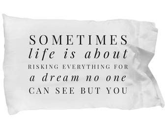 Awesome Pillowcase - Inspirational Pillow - Motivational Quote-Sometimes Life Is About Risking Everything For A Dream No One Can See But You