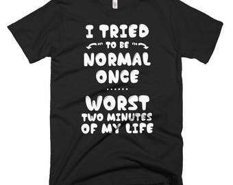 I Tried To Be Normal Once Worse Two Minutes of My Life T-Shirt