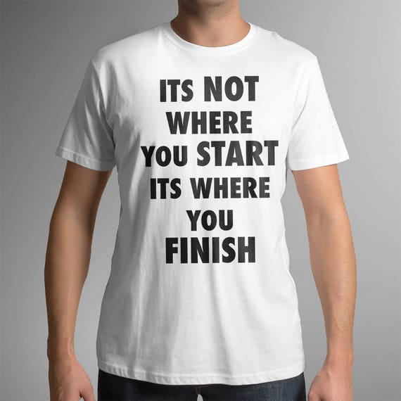 Its Not Where You Start Its Where You Finish | UNISEX 100% Cotton T-Shirt