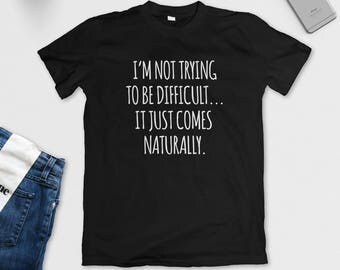 I'm Not Trying To Be Difficult It Just Comes Naturally T-Shirt - Sarcastic Shirt - Funny Tee - S M L XL
