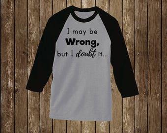 I may be wrong, but I doubt it. Raglan T-Shirt/Sassy Shirts/Sassy Tee/Snarky Shirt/Snarky Tee/Sarcastic Shirt/Sarcastic Tee