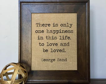 There is only one happiness in this life, to love and be loved. George Sand Burlap Print // Office Decor // Gift
