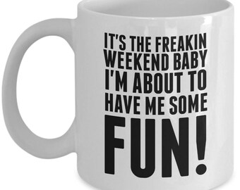It's The Freakin Weekend Baby I'm About To Have Me Some Fun - High Quality White w/ Black 11 oz or 15 oz Coffee Mug - Tea Gift Wife Teacher