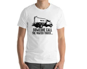 Someone Call the Water Truck T-Shirt