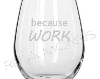 BECAUSE WORK -  funny  etched stemless/stemmed wine glass