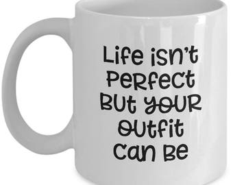 Life Isn't Perfect But Your Outfit Can Be Funny Gift Mug Coffee Cup Sarcastic Gag Joke Style Stylish