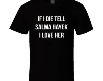 If I Die Tell Salma Hayek I Love Her Funny Celebrity Cool Graphic T Shirt