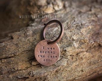 Cat Lover key chain | hand stamped copper I was normal two cats ago funny gift pet lover